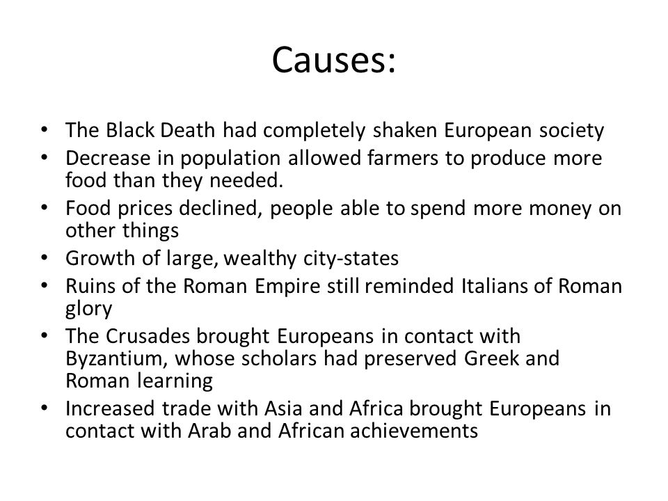 Causes: The Black Death had completely shaken European society Decrease in population allowed farmers to produce more food than they needed. Food pric