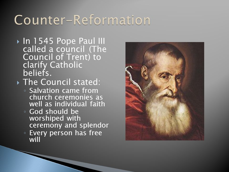  In 1545 Pope Paul III called a council (The Council of Trent) to clarify Catholic beliefs.  The Council stated: ◦ Salvation came from church ceremo