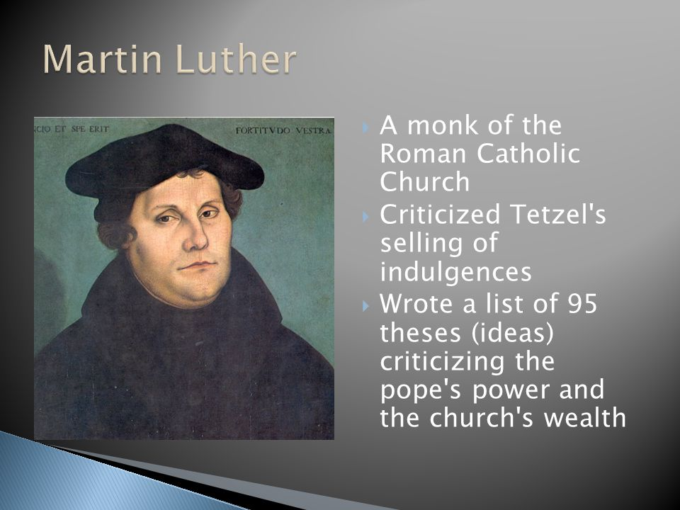  A monk of the Roman Catholic Church  Criticized Tetzel's selling of indulgences  Wrote a list of 95 theses (ideas) criticizing the pope's power an