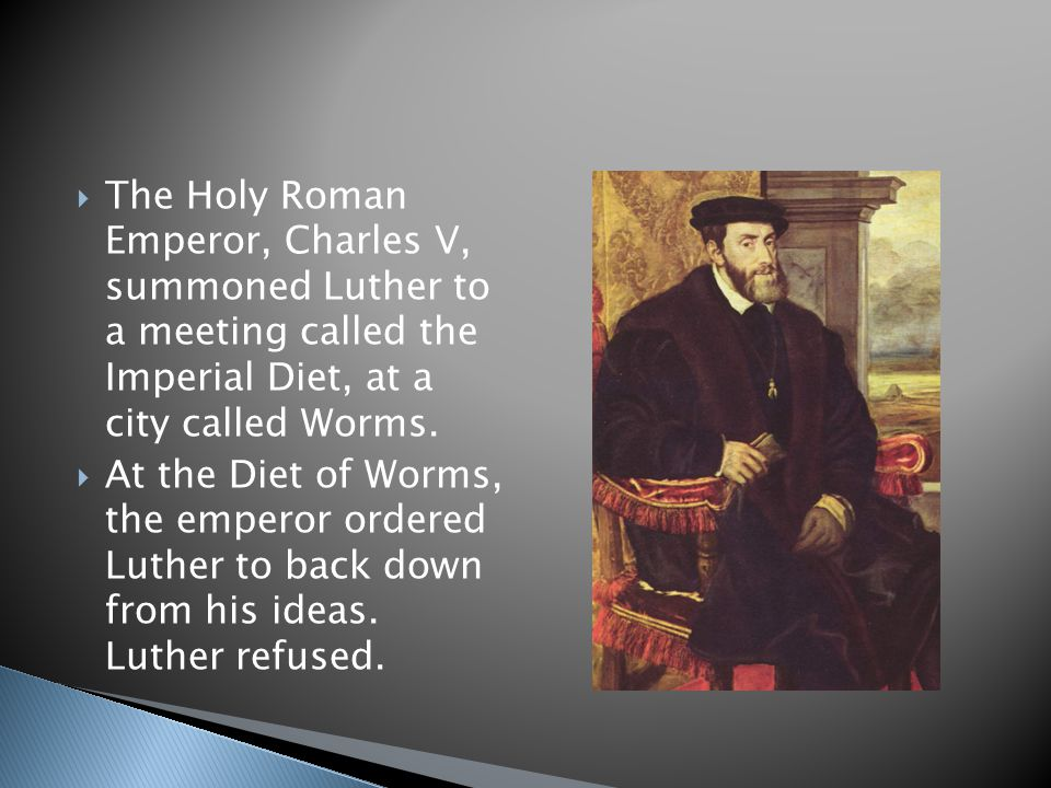 The Holy Roman Emperor, Charles V, summoned Luther to a meeting called the Imperial Diet, at a city called Worms.  At the Diet of Worms, the empero