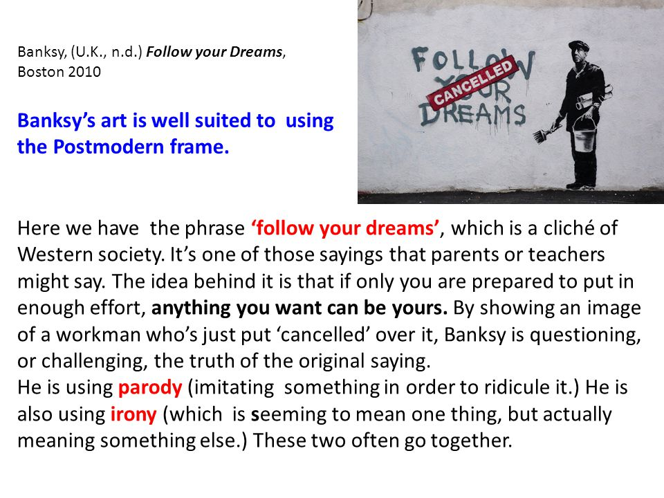 Banksy, (U.K., n.d.) Follow your Dreams, Boston 2010 Here we have the phrase 'follow your dreams', which is a cliché of Western society.