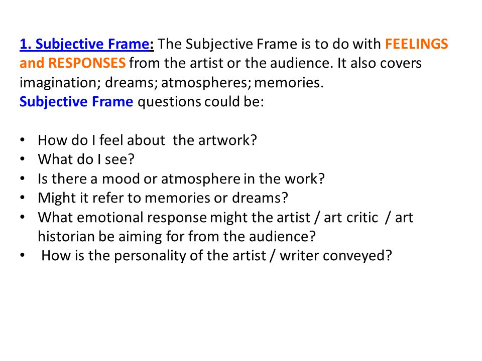 1. Subjective Frame: The Subjective Frame is to do with FEELINGS and RESPONSES from the artist or the audience. It also covers imagination; dreams; at
