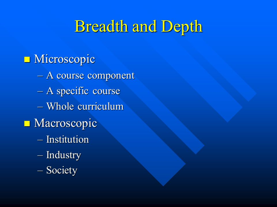 Breadth and Depth Microscopic Microscopic –A course component –A specific course –Whole curriculum Macroscopic Macroscopic –Institution –Industry –Soc