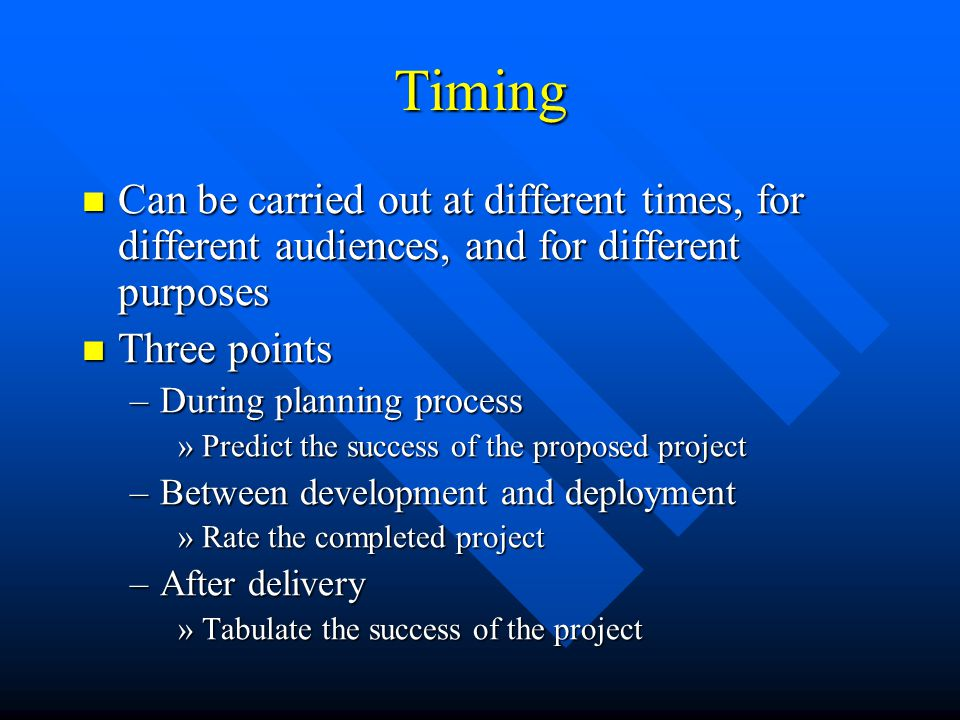 Timing Can be carried out at different times, for different audiences, and for different purposes Can be carried out at different times, for different audiences, and for different purposes Three points Three points –During planning process »Predict the success of the proposed project –Between development and deployment »Rate the completed project –After delivery »Tabulate the success of the project