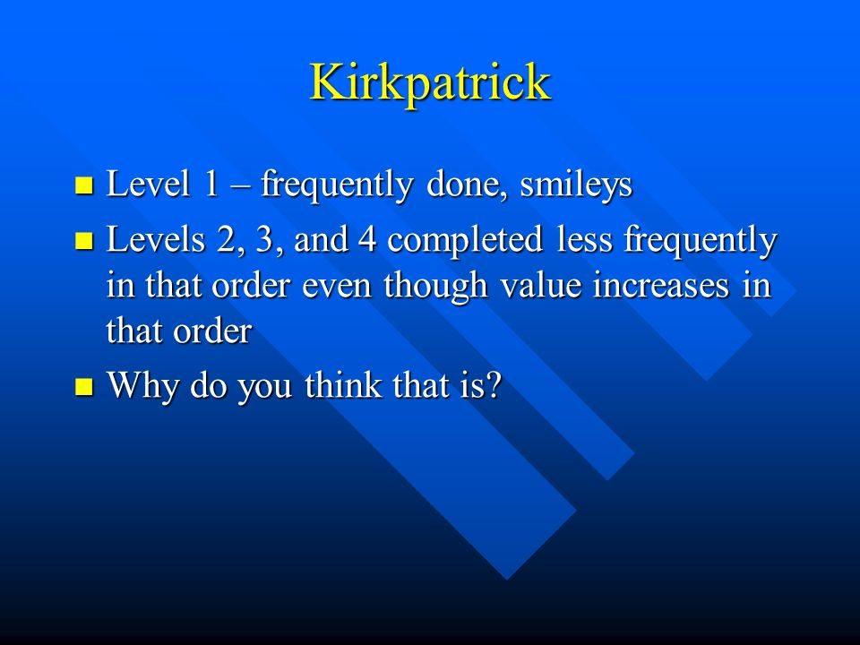 Kirkpatrick Level 1 – frequently done, smileys Level 1 – frequently done, smileys Levels 2, 3, and 4 completed less frequently in that order even though value increases in that order Levels 2, 3, and 4 completed less frequently in that order even though value increases in that order Why do you think that is.