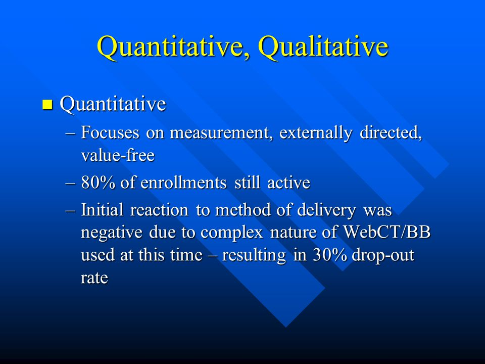Quantitative, Qualitative Quantitative Quantitative –Focuses on measurement, externally directed, value-free –80% of enrollments still active –Initial reaction to method of delivery was negative due to complex nature of WebCT/BB used at this time – resulting in 30% drop-out rate
