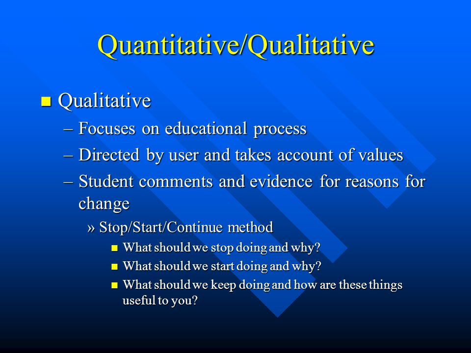 Quantitative/Qualitative Qualitative Qualitative –Focuses on educational process –Directed by user and takes account of values –Student comments and evidence for reasons for change »Stop/Start/Continue method What should we stop doing and why.