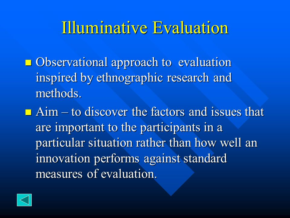 Illuminative Evaluation Observational approach to evaluation inspired by ethnographic research and methods. Observational approach to evaluation inspi