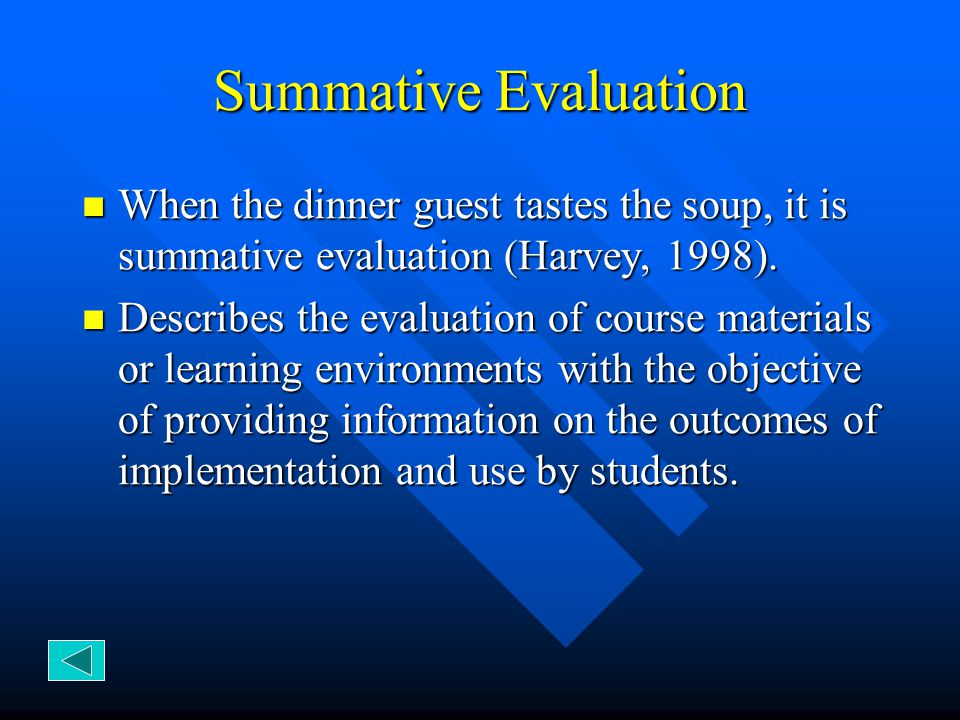 Summative Evaluation When the dinner guest tastes the soup, it is summative evaluation (Harvey, 1998). When the dinner guest tastes the soup, it is su