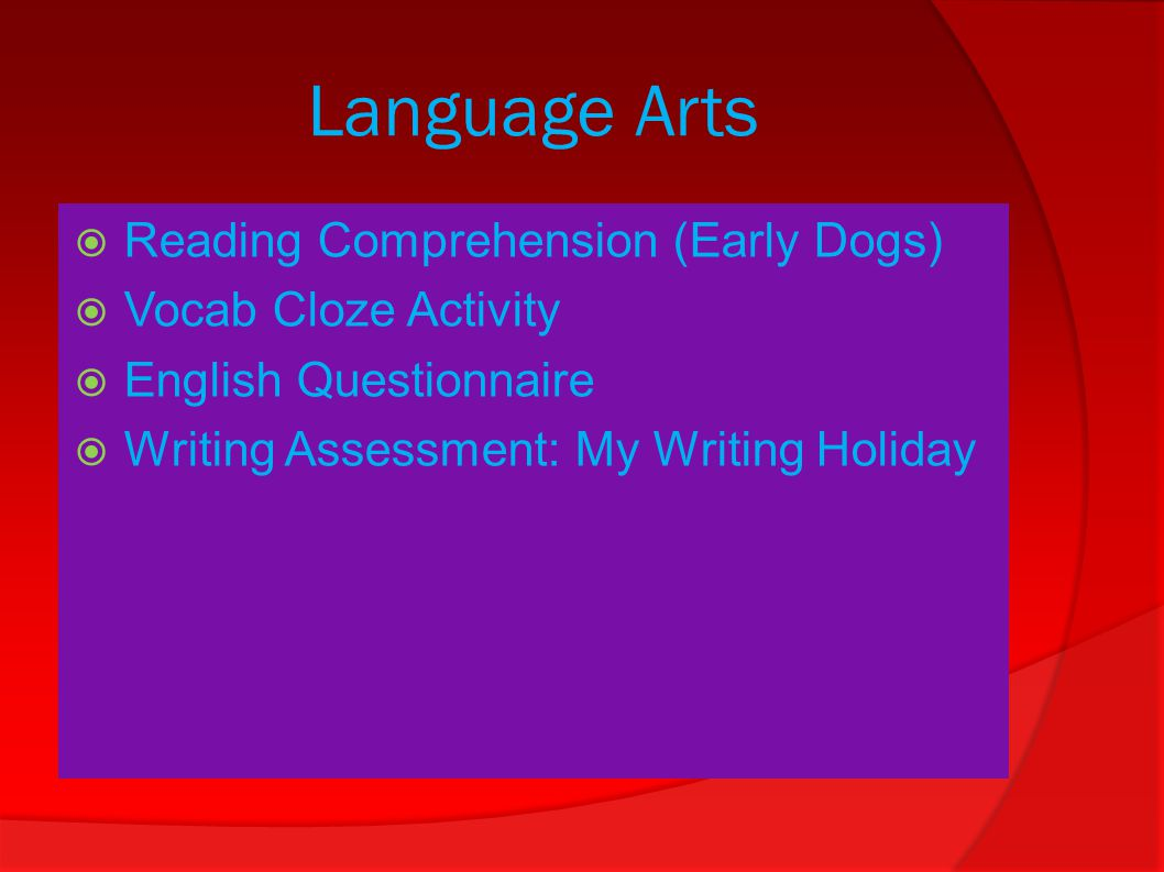 Language Arts  Reading Comprehension (Early Dogs)  Vocab Cloze Activity  English Questionnaire  Writing Assessment: My Writing Holiday