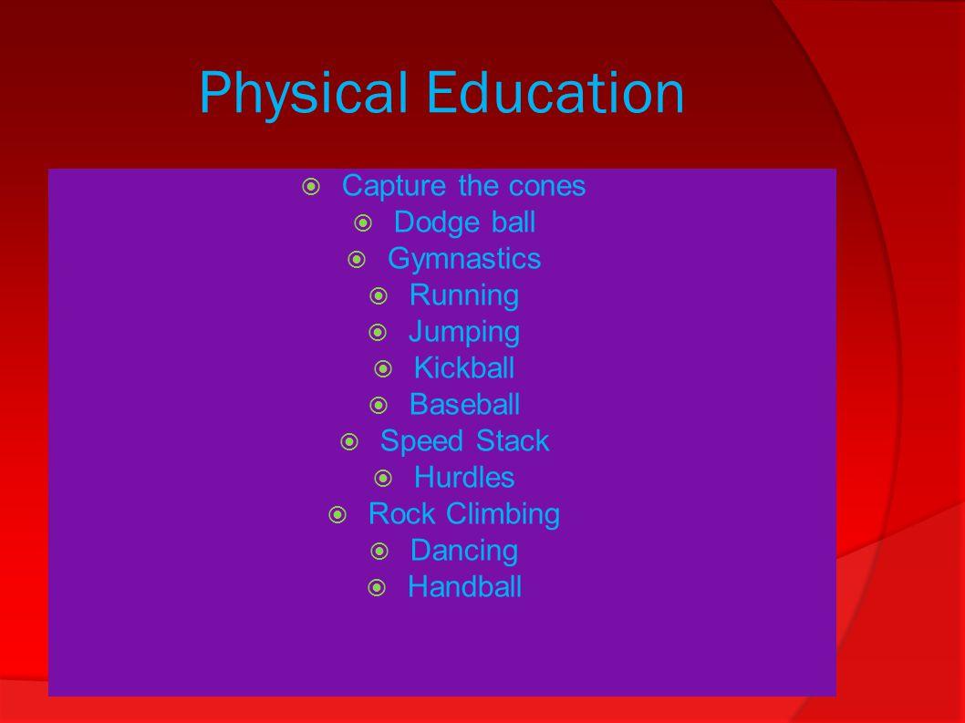 Physical Education  Capture the cones  Dodge ball  Gymnastics  Running  Jumping  Kickball  Baseball  Speed Stack  Hurdles  Rock Climbing  D