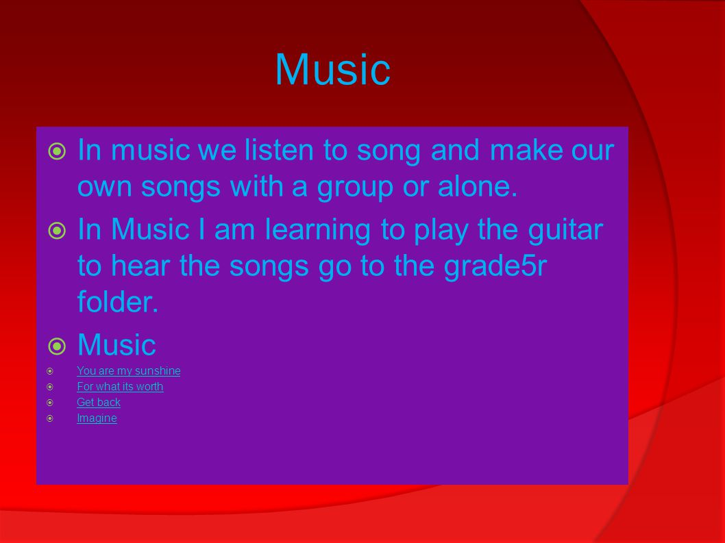 Music  In music we listen to song and make our own songs with a group or alone.
