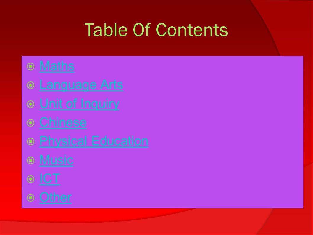 Table Of Contents  Maths Maths  Language Arts Language Arts  Unit of Inquiry Unit of Inquiry  Chinese Chinese  Physical Education Physical Education  Music Music  ICT ICT  Other Other