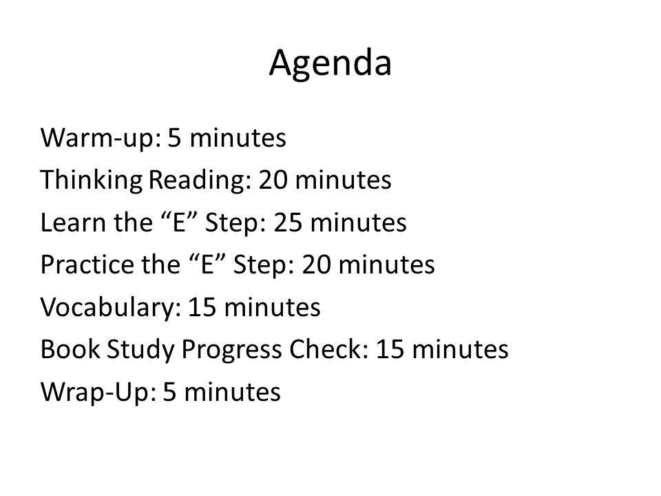 Agenda Warm-up: 5 minutes Thinking Reading: 20 minutes Learn the E Step: 25 minutes Practice the E Step: 20 minutes Vocabulary: 15 minutes Book Study Progress Check: 15 minutes Wrap-Up: 5 minutes