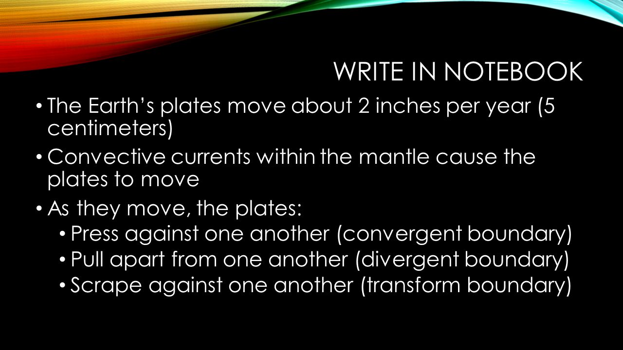 WRITE IN NOTEBOOK The Earth's plates move about 2 inches per year (5 centimeters) Convective currents within the mantle cause the plates to move As th
