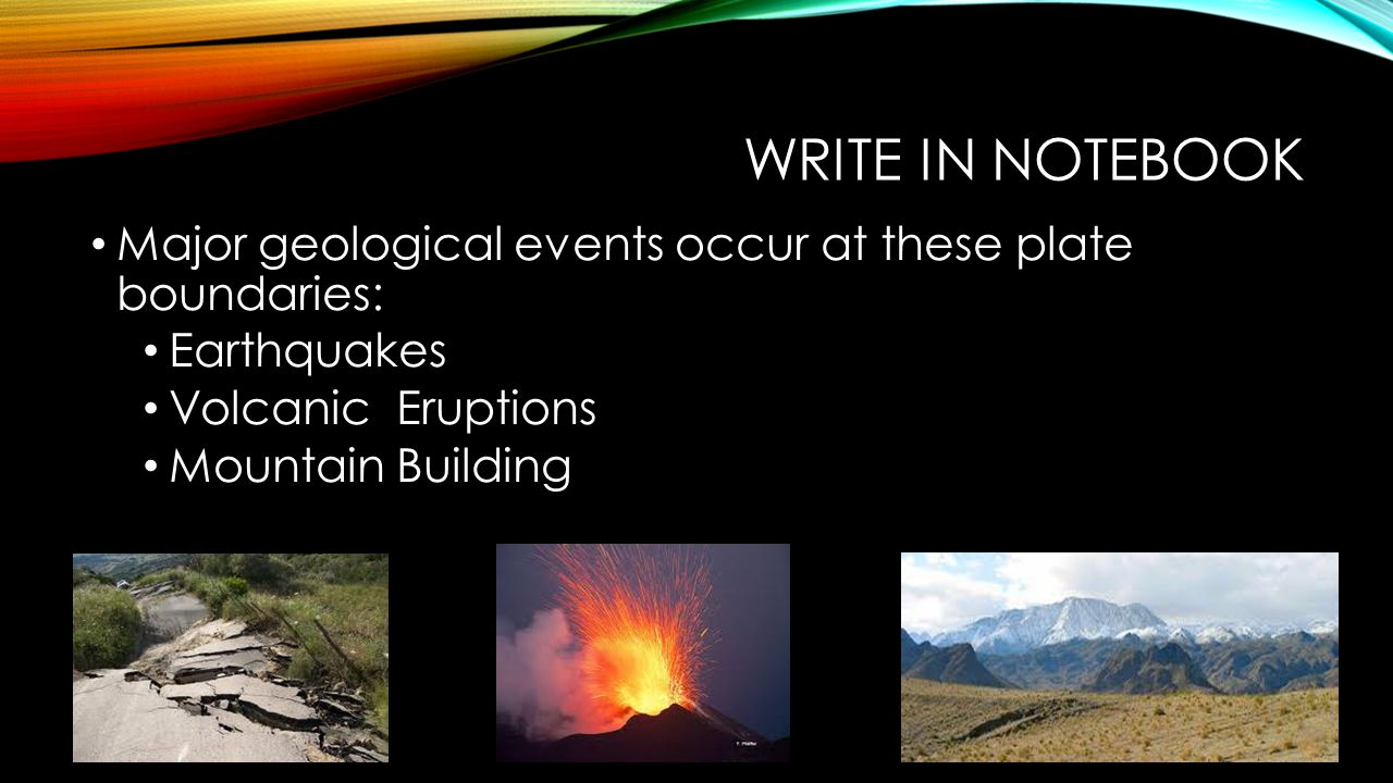 WRITE IN NOTEBOOK Major geological events occur at these plate boundaries: Earthquakes Volcanic Eruptions Mountain Building