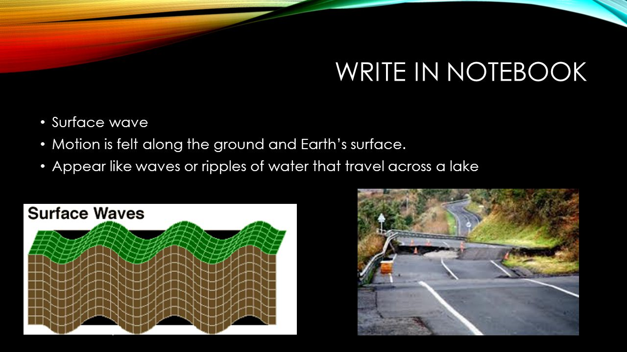 WRITE IN NOTEBOOK Surface wave Motion is felt along the ground and Earth's surface. Appear like waves or ripples of water that travel across a lake