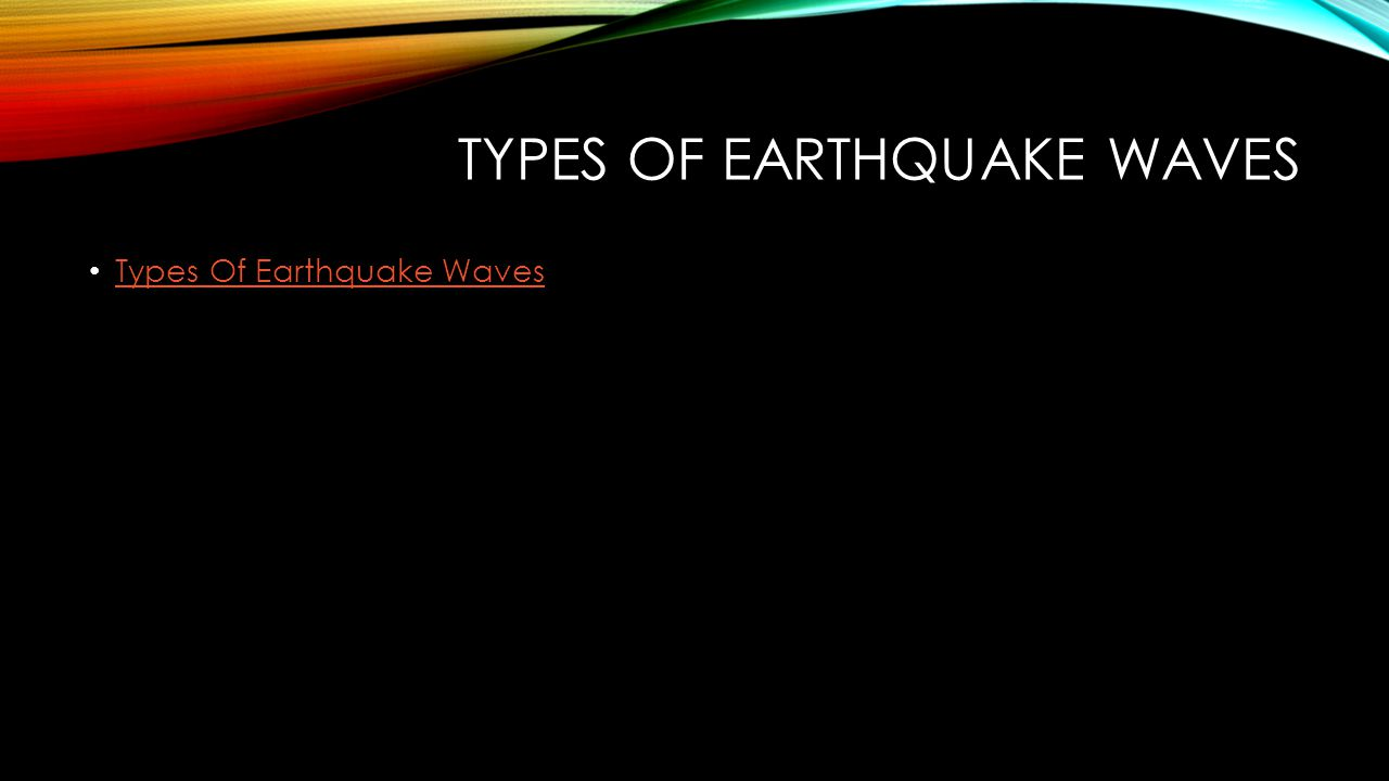 TYPES OF EARTHQUAKE WAVES Types Of Earthquake Waves