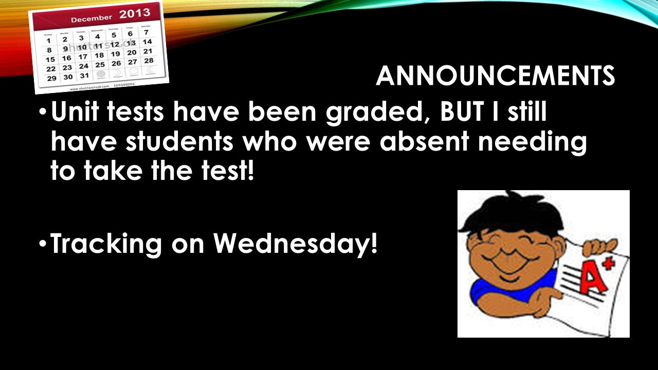 ANNOUNCEMENTS Unit tests have been graded, BUT I still have students who were absent needing to take the test! Tracking on Wednesday!