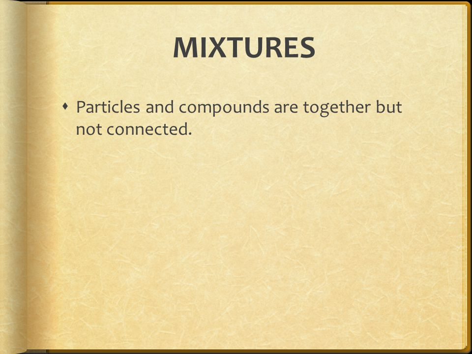 MIXTURES  Particles and compounds are together but not connected.