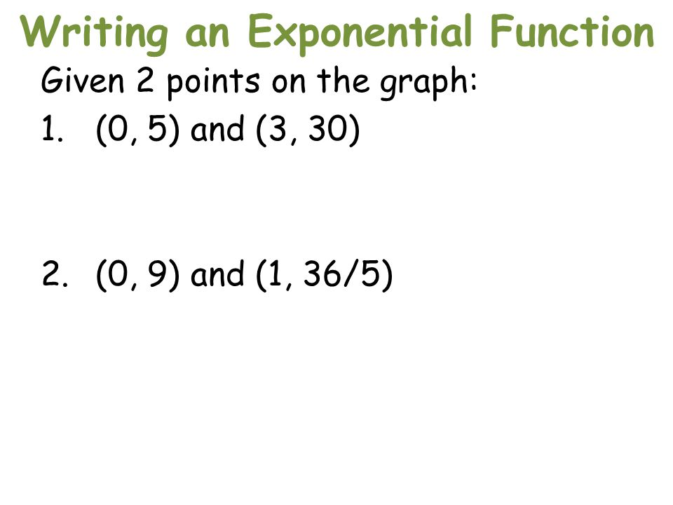 Writing an Exponential Function Given 2 points on the graph: 1.(0, 5) and (3, 30) 2.(0, 9) and (1, 36/5)
