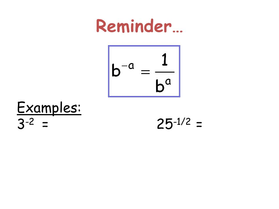 Reminder… Examples: 3 -2 =25 -1/2 =
