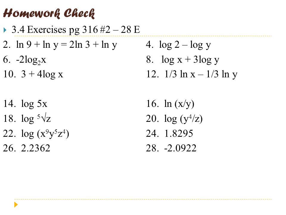 Homework Check  3.4 Exercises pg 316 #2 – 28 E 2. ln 9 + ln y = 2ln 3 + ln y4. log 2 – log y 6. -2log 2 x8. log x + 3log y 10. 3 + 4log x12. 1/3 ln x