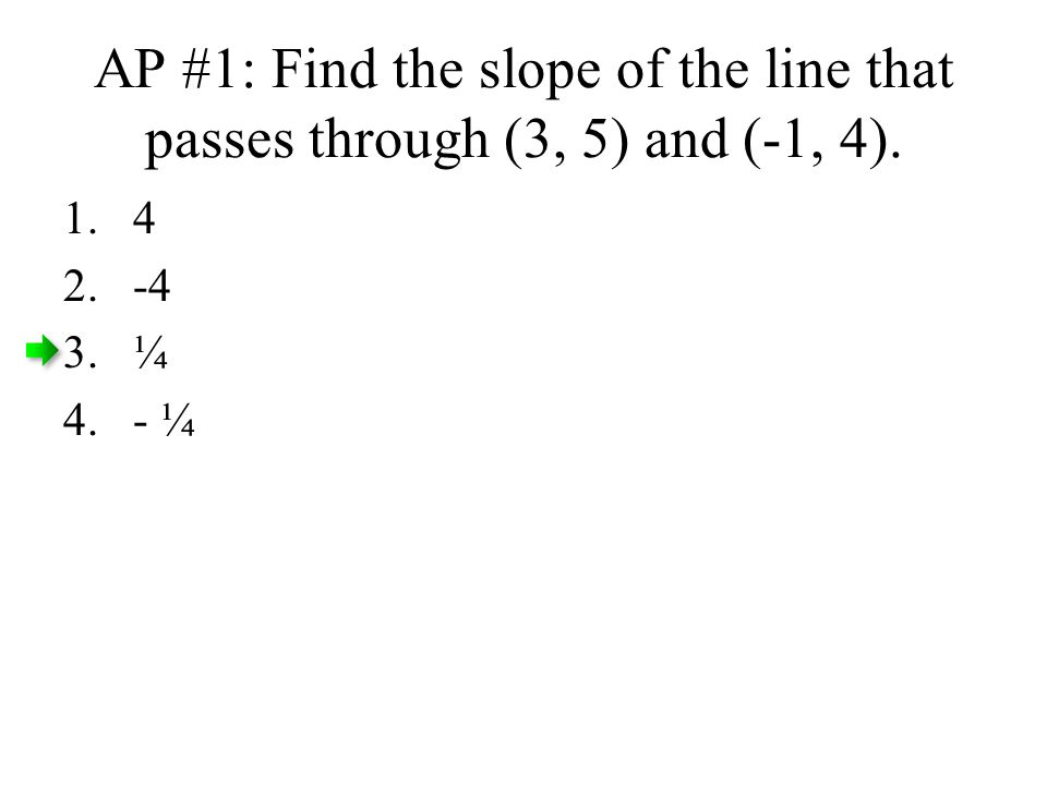 AP #1: Find the slope of the line that passes through (3, 5) and (-1, 4). 1.4 2.-4 3.¼ 4.- ¼