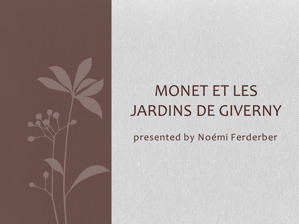 presented by Noémi Ferderber MONET ET LES JARDINS DE GIVERNY
