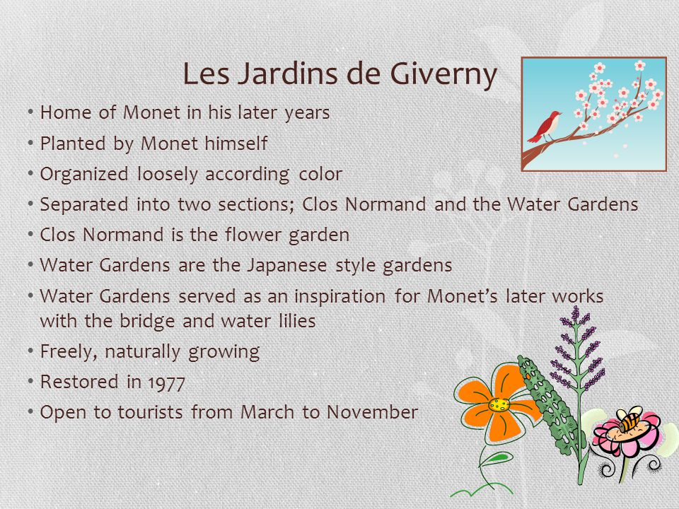 Les Jardins de Giverny Home of Monet in his later years Planted by Monet himself Organized loosely according color Separated into two sections; Clos Normand and the Water Gardens Clos Normand is the flower garden Water Gardens are the Japanese style gardens Water Gardens served as an inspiration for Monet's later works with the bridge and water lilies Freely, naturally growing Restored in 1977 Open to tourists from March to November