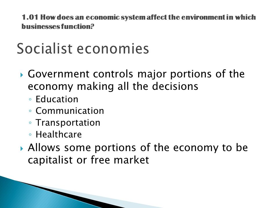  Government controls major portions of the economy making all the decisions ◦ Education ◦ Communication ◦ Transportation ◦ Healthcare  Allows some portions of the economy to be capitalist or free market 1.01 How does an economic system affect the environment in which businesses function
