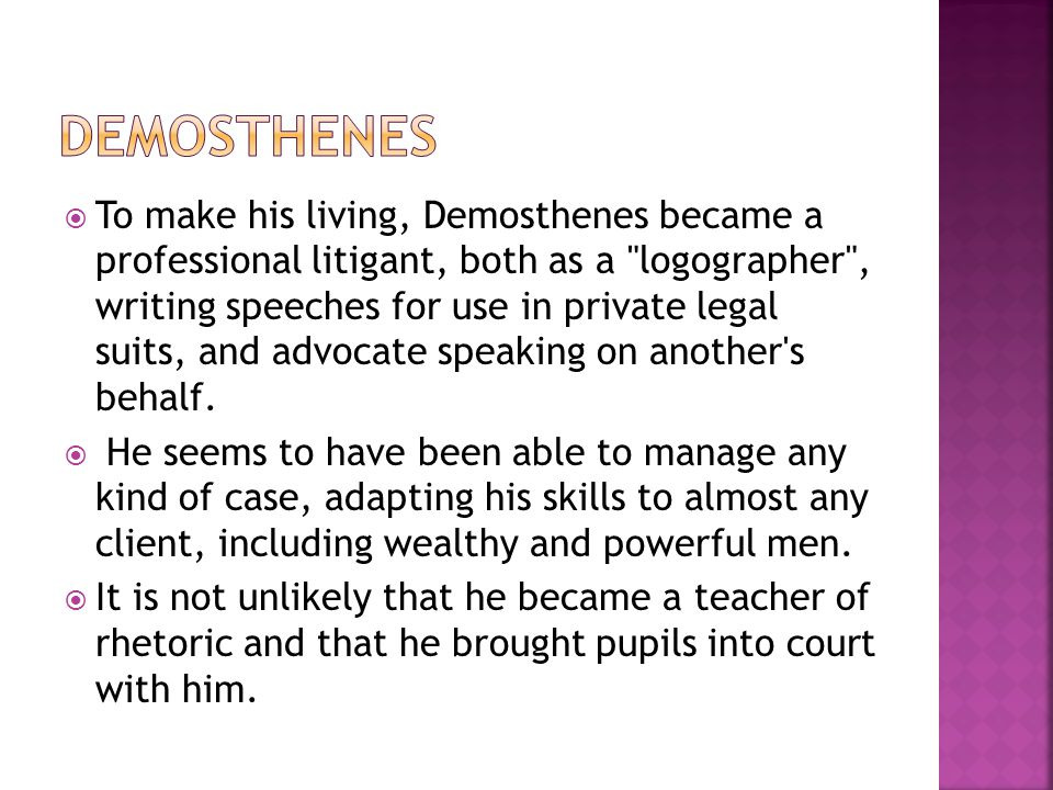  To make his living, Demosthenes became a professional litigant, both as a logographer , writing speeches for use in private legal suits, and advocate speaking on another s behalf.