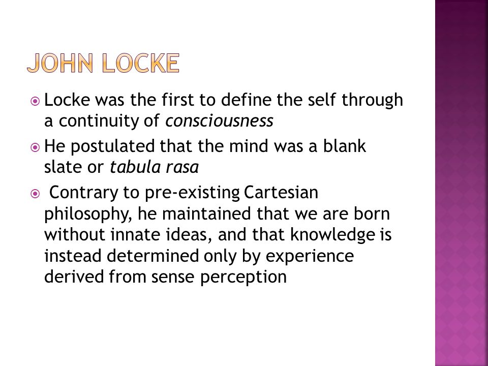  Locke was the first to define the self through a continuity of consciousness  He postulated that the mind was a blank slate or tabula rasa  Contrary to pre-existing Cartesian philosophy, he maintained that we are born without innate ideas, and that knowledge is instead determined only by experience derived from sense perception