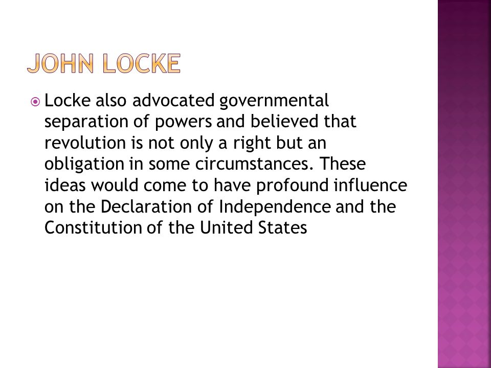  Locke also advocated governmental separation of powers and believed that revolution is not only a right but an obligation in some circumstances. The