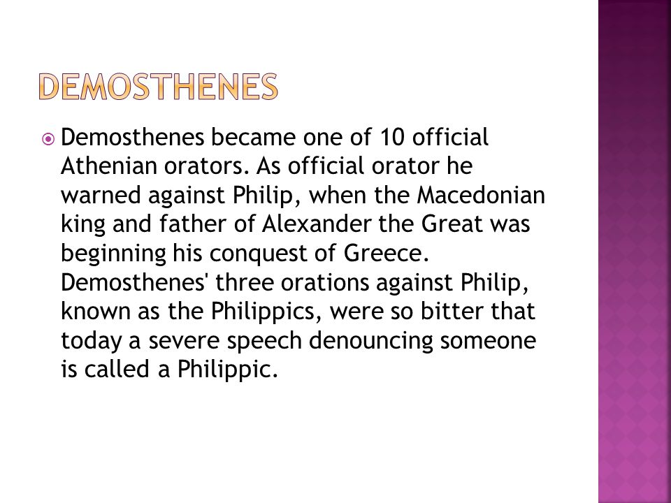  Demosthenes became one of 10 official Athenian orators. As official orator he warned against Philip, when the Macedonian king and father of Alexande