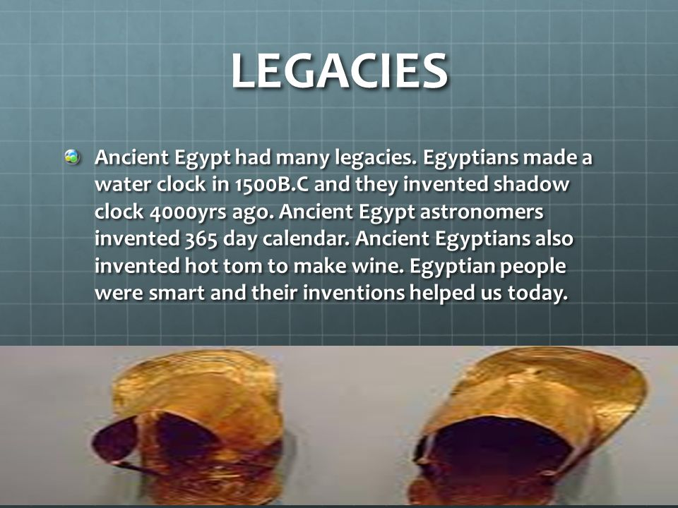 LEGACIES Ancient Egypt had many legacies. Egyptians made a water clock in 1500B.C and they invented shadow clock 4000yrs ago. Ancient Egypt astronomer