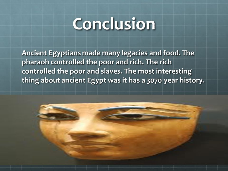 Conclusion Ancient Egyptians made many legacies and food. The pharaoh controlled the poor and rich. The rich controlled the poor and slaves. The most