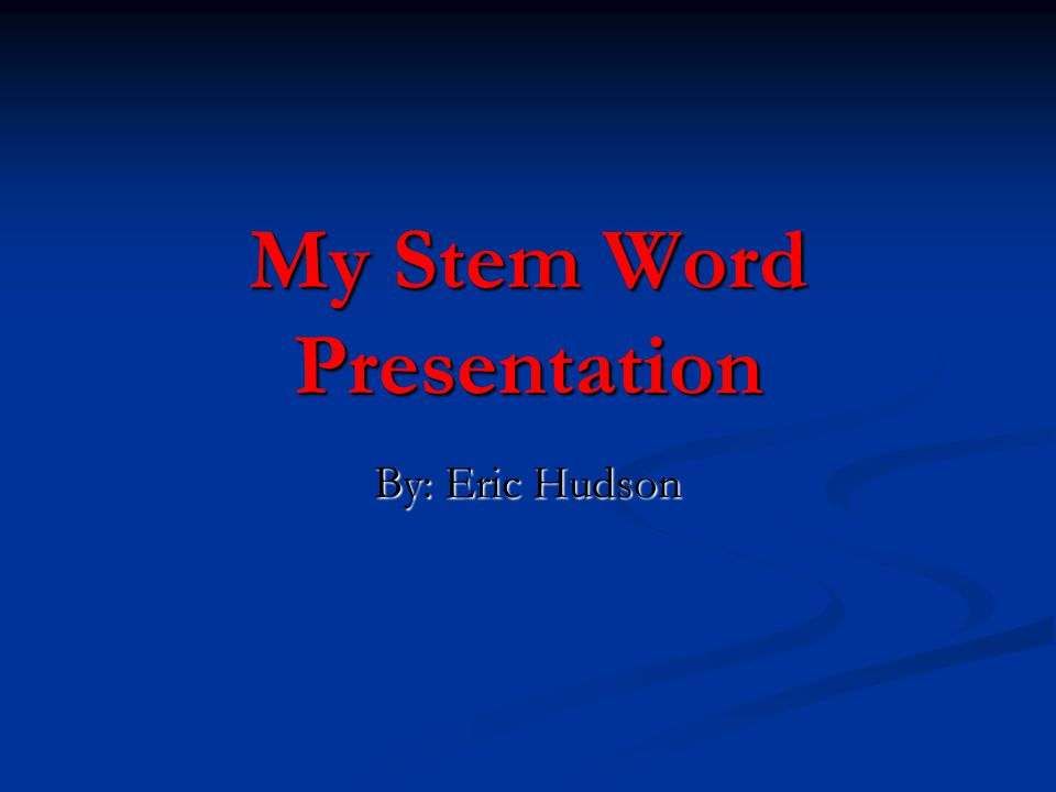 My Stem Word Presentation By: Eric Hudson