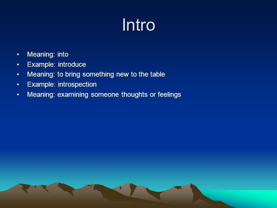 Intro Meaning: into Example: introduce Meaning: to bring something new to the table Example: introspection Meaning: examining someone thoughts or feelings