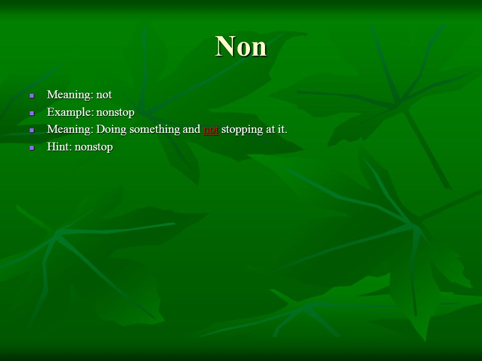 Non Meaning: not Meaning: not Example: nonstop Example: nonstop Meaning: Doing something and not stopping at it.