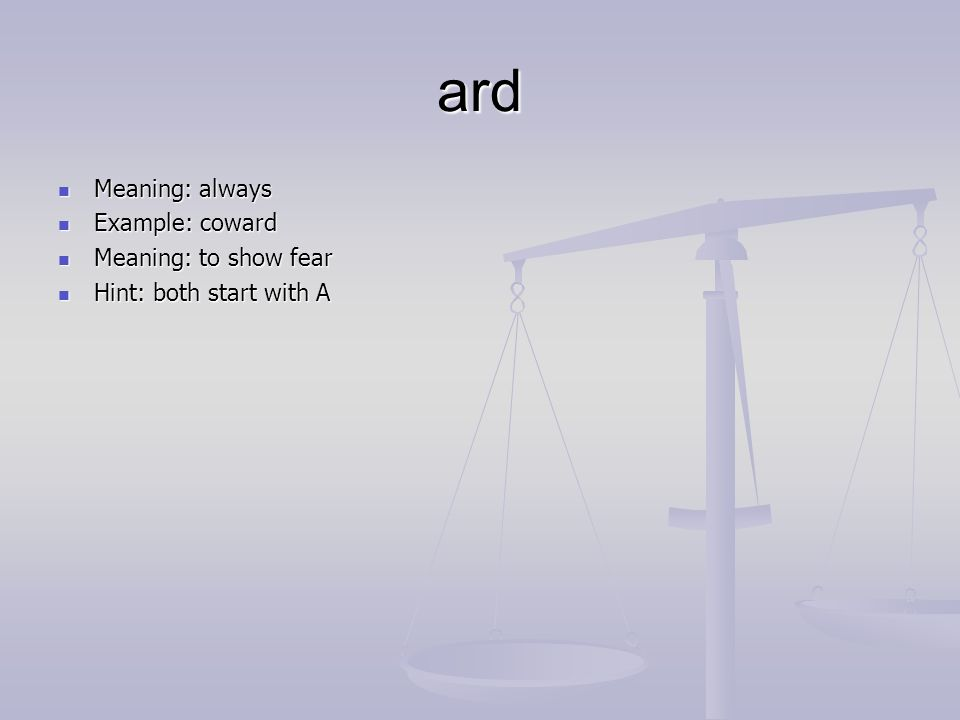 ard Meaning: always Meaning: always Example: coward Example: coward Meaning: to show fear Meaning: to show fear Hint: both start with A Hint: both start with A