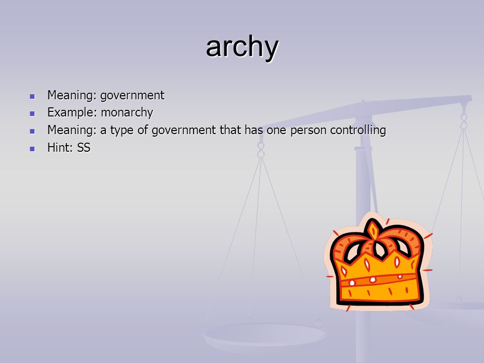 archy Meaning: government Meaning: government Example: monarchy Example: monarchy Meaning: a type of government that has one person controlling Meaning: a type of government that has one person controlling Hint: SS Hint: SS