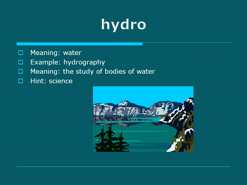  Meaning: water  Example: hydrography  Meaning: the study of bodies of water  Hint: science