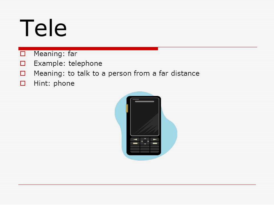Tele  Meaning: far  Example: telephone  Meaning: to talk to a person from a far distance  Hint: phone