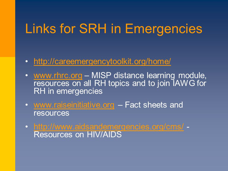 Links for SRH in Emergencies http://careemergencytoolkit.org/home/ www.rhrc.org – MISP distance learning module, resources on all RH topics and to join IAWG for RH in emergencieswww.rhrc.org www.raiseinitiative.org – Fact sheets and resourceswww.raiseinitiative.org http://www.aidsandemergencies.org/cms/ - Resources on HIV/AIDShttp://www.aidsandemergencies.org/cms/