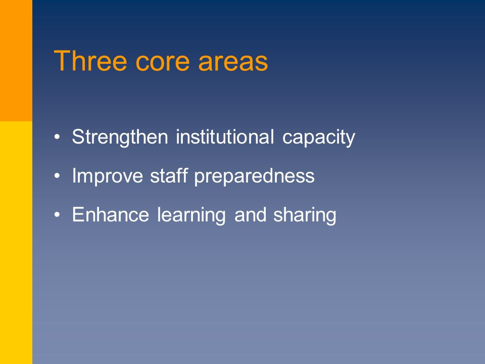 Three core areas Strengthen institutional capacity Improve staff preparedness Enhance learning and sharing