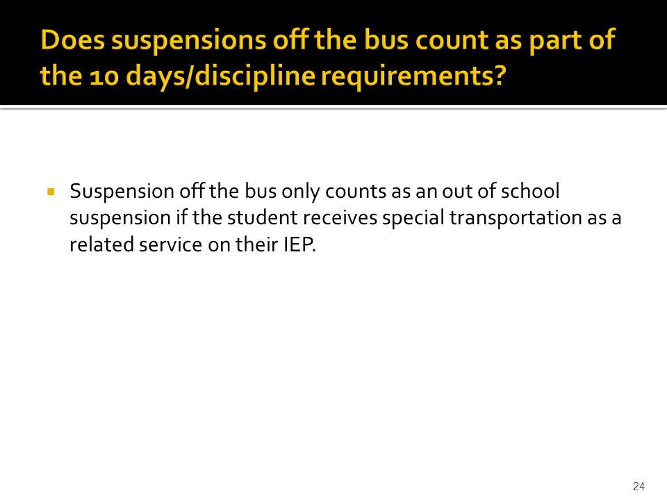  Suspension off the bus only counts as an out of school suspension if the student receives special transportation as a related service on their IEP.
