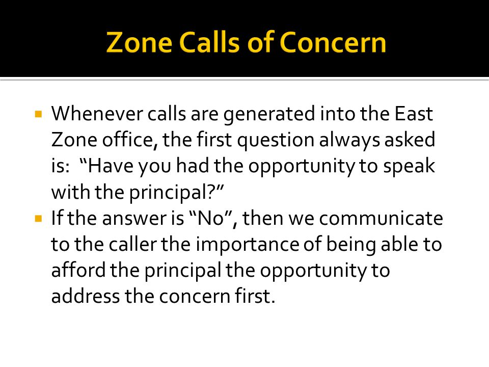  Whenever calls are generated into the East Zone office, the first question always asked is: Have you had the opportunity to speak with the principal  If the answer is No , then we communicate to the caller the importance of being able to afford the principal the opportunity to address the concern first.