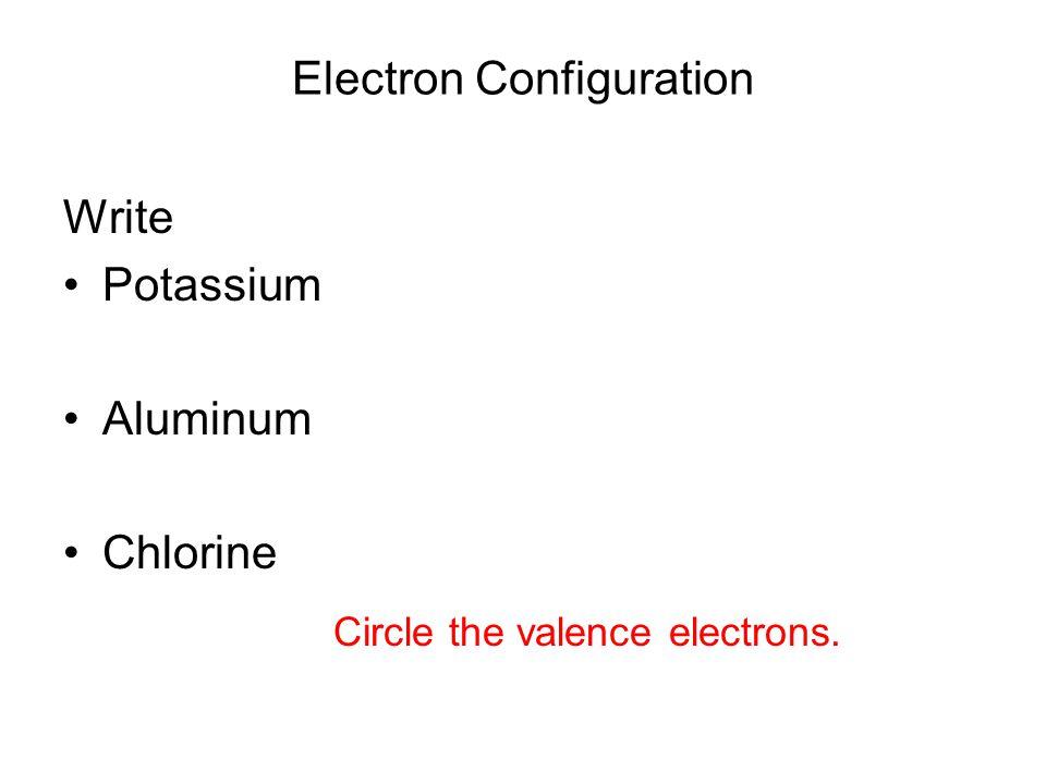 Electron Configuration Write Potassium Aluminum Chlorine Circle the valence electrons.