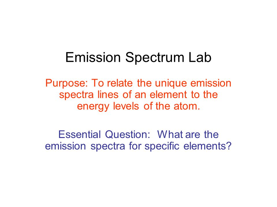 Emission Spectrum Lab Purpose: To relate the unique emission spectra lines of an element to the energy levels of the atom. Essential Question: What ar